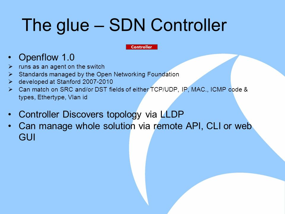 The glue – SDN Controller Openflow 1.0  runs as an agent on the switch  Standards managed by the Open Networking Foundation  developed at Stanford 2007-2010  Can match on SRC and/or DST fields of either TCP/UDP, IP, MAC., ICMP code & types, Ethertype, Vlan id Controller Discovers topology via LLDP Can manage whole solution via remote API, CLI or web GUI Controller