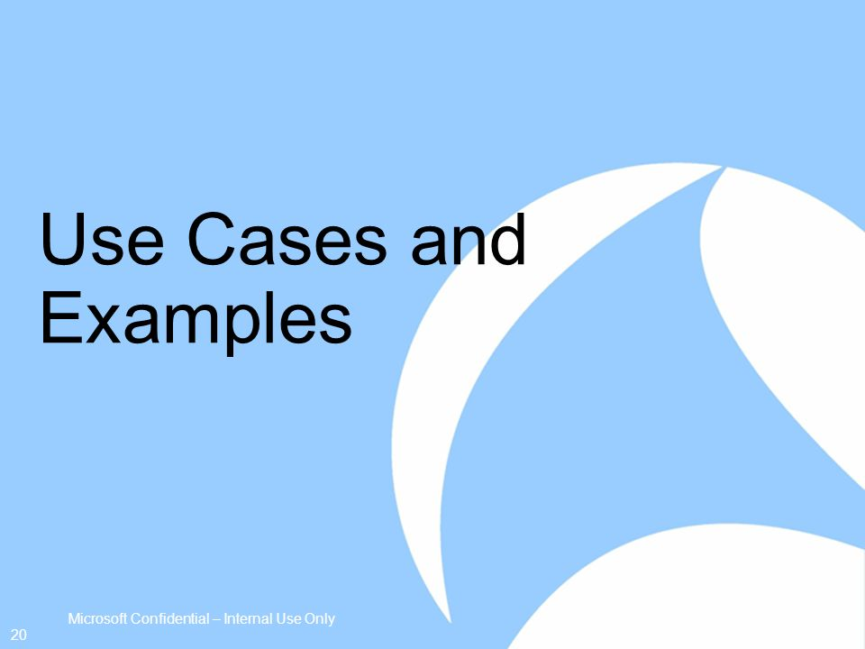 Use Cases and Examples Microsoft Confidential – Internal Use Only 20