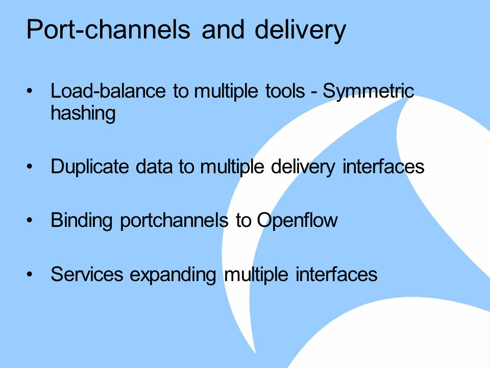 Port-channels and delivery Load-balance to multiple tools - Symmetric hashing Duplicate data to multiple delivery interfaces Binding portchannels to Openflow Services expanding multiple interfaces