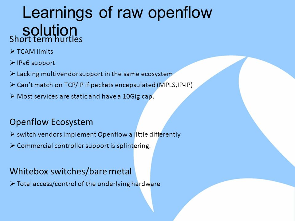 Learnings of raw openflow solution Short term hurtles  TCAM limits  IPv6 support  Lacking multivendor support in the same ecosystem  Can't match on TCP/IP if packets encapsulated (MPLS,IP-IP)  Most services are static and have a 10Gig cap.