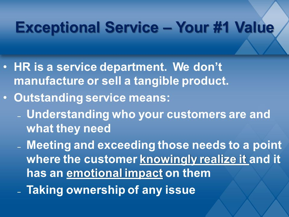 Exceptional Service – Your #1 Value HR is a service department. We don't manufacture or sell a tangible product. Outstanding service means: – Understa