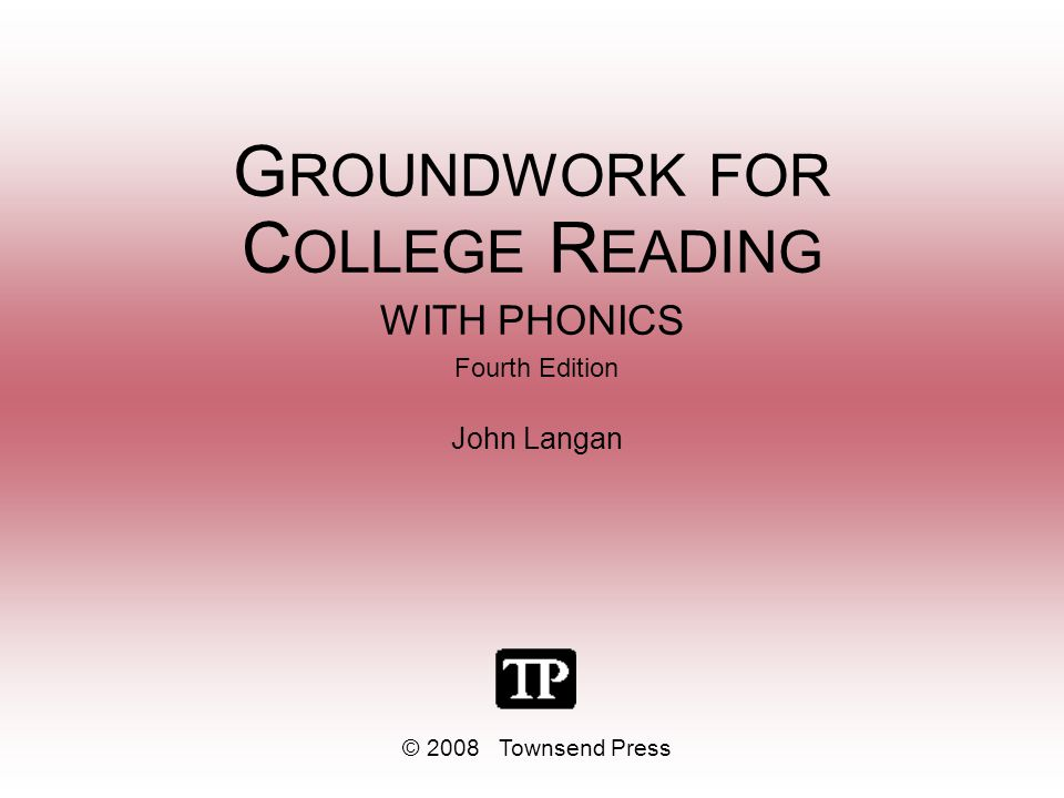 G ROUNDWORK FOR C OLLEGE R EADING WITH PHONICS Fourth Edition John Langan © 2008 Townsend Press