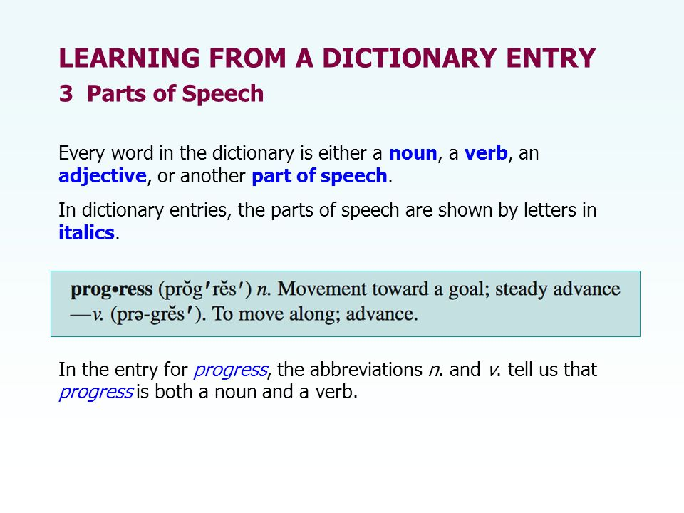 Every word in the dictionary is either a noun, a verb, an adjective, or another part of speech. In dictionary entries, the parts of speech are shown b