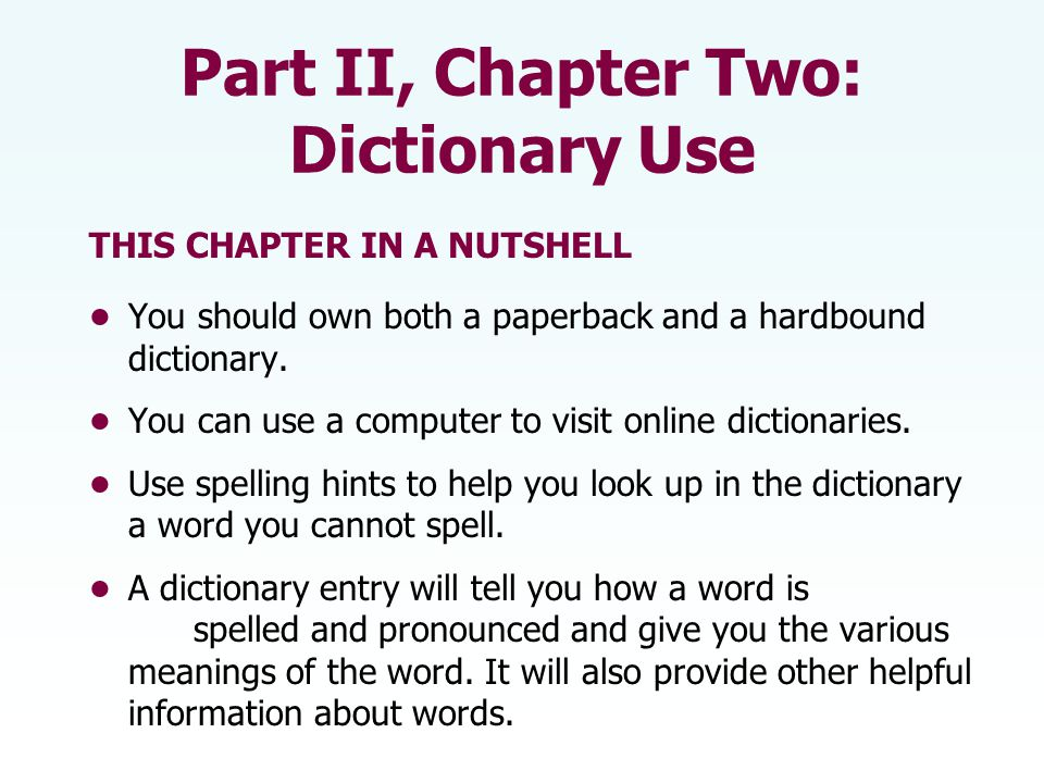 Part II, Chapter Two: Dictionary Use THIS CHAPTER IN A NUTSHELL You should own both a paperback and a hardbound dictionary. You can use a computer to