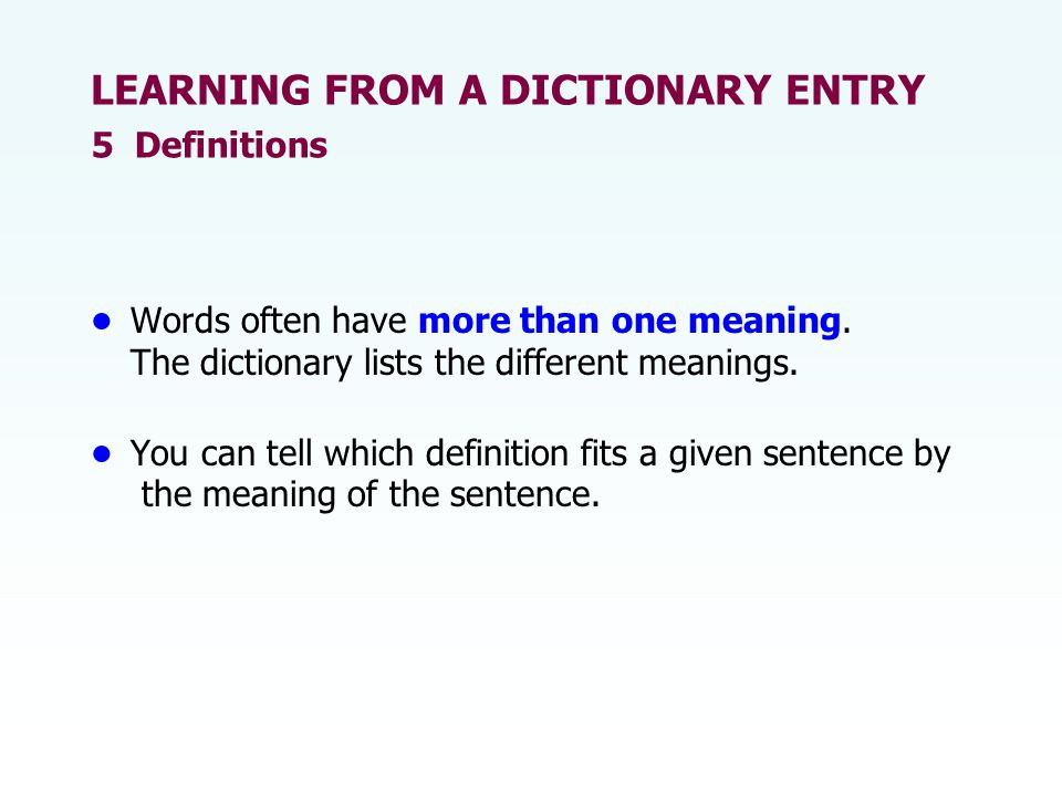 Words often have more than one meaning. The dictionary lists the different meanings. You can tell which definition fits a given sentence by the meanin
