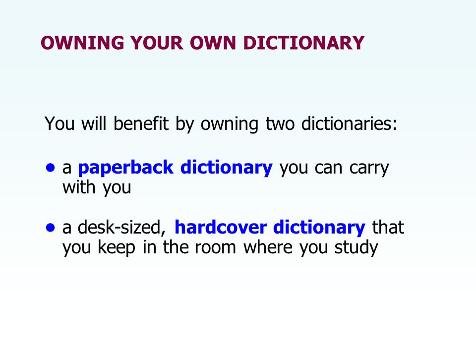 OWNING YOUR OWN DICTIONARY You will benefit by owning two dictionaries: a paperback dictionary you can carry with you a desk-sized, hardcover dictiona