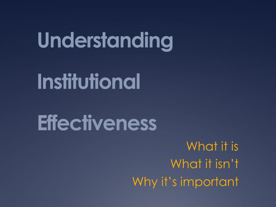 Understanding Institutional Effectiveness What it is What it isn't Why it's important