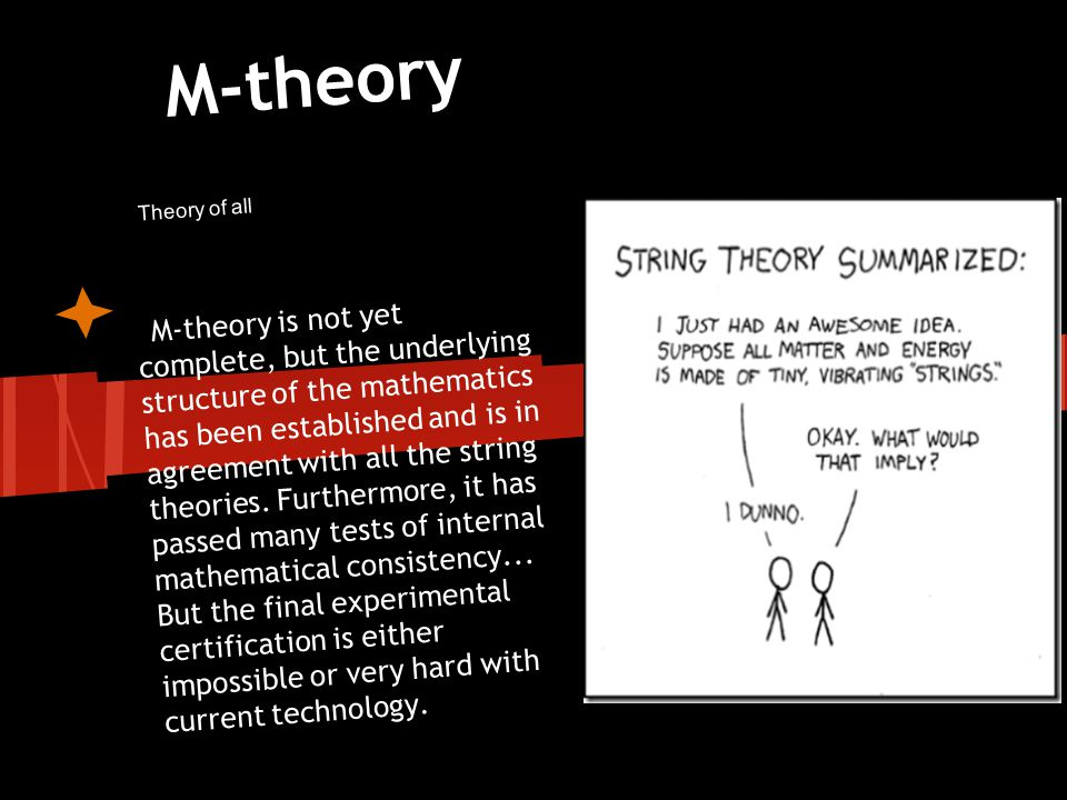 M-theory M-theory is not yet complete, but the underlying structure of the mathematics has been established and is in agreement with all the string th