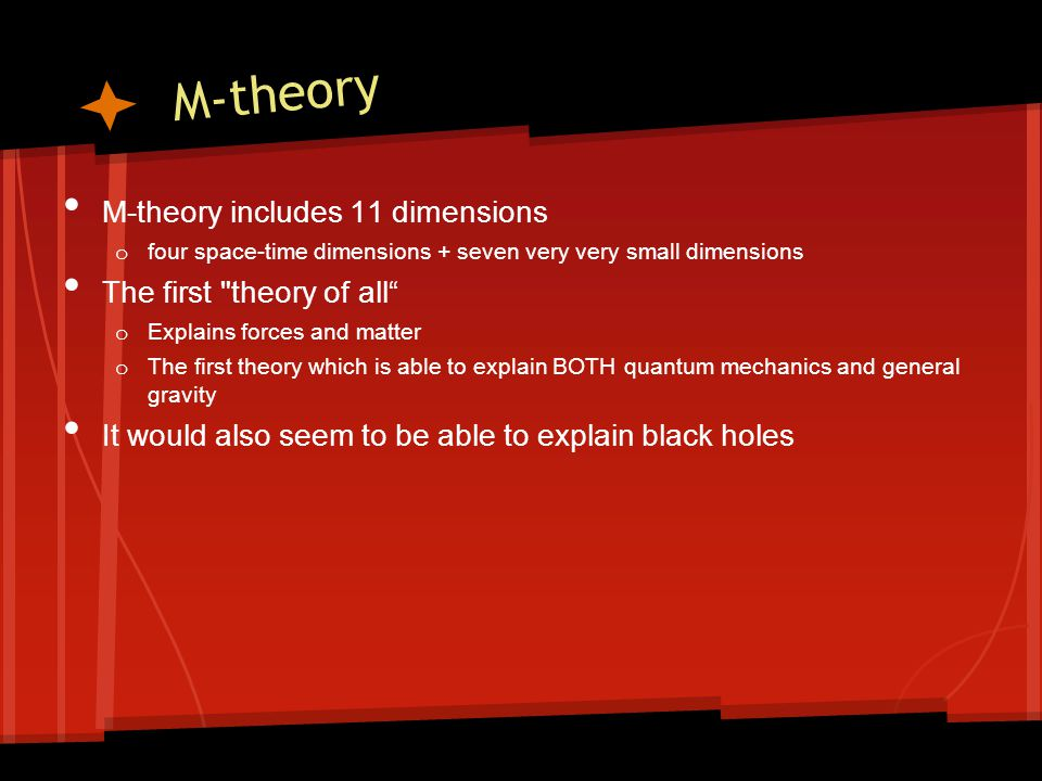 M-theory M-theory includes 11 dimensions o four space-time dimensions + seven very very small dimensions The first