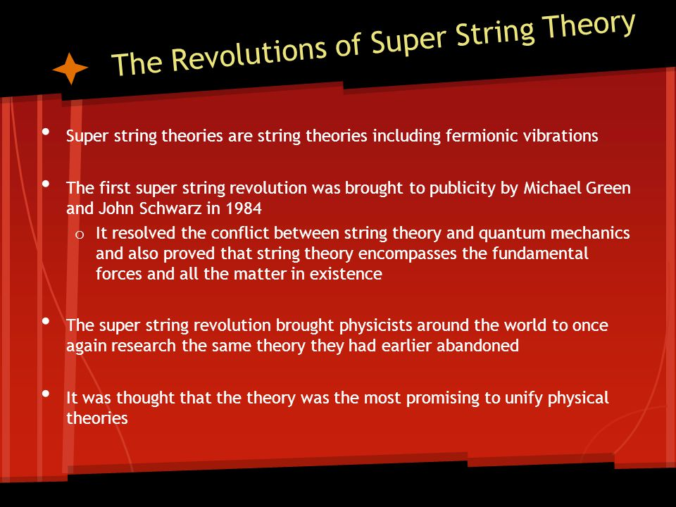 The Revolutions of Super String Theory After years, investigations led to the invention of super symmetry The next few years showed that the features of the standard model can be derived from the new string theory but the equations of the new theory were so difficult that the exact form could not be defined o approximations had to be used which were found insufficient, and string theory was discarded This resolved the conflict between string theory and quantum mechanics and also proved that string theory encompasses the fundamental forces and all the matter in existence