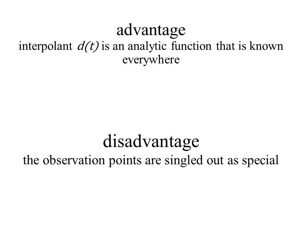 disadvantage the observation points are singled out as special advantage interpolant d(t) is an analytic function that is known everywhere