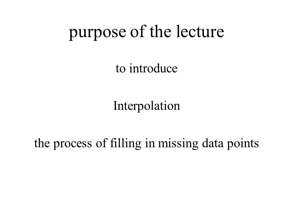 purpose of the lecture to introduce Interpolation the process of filling in missing data points