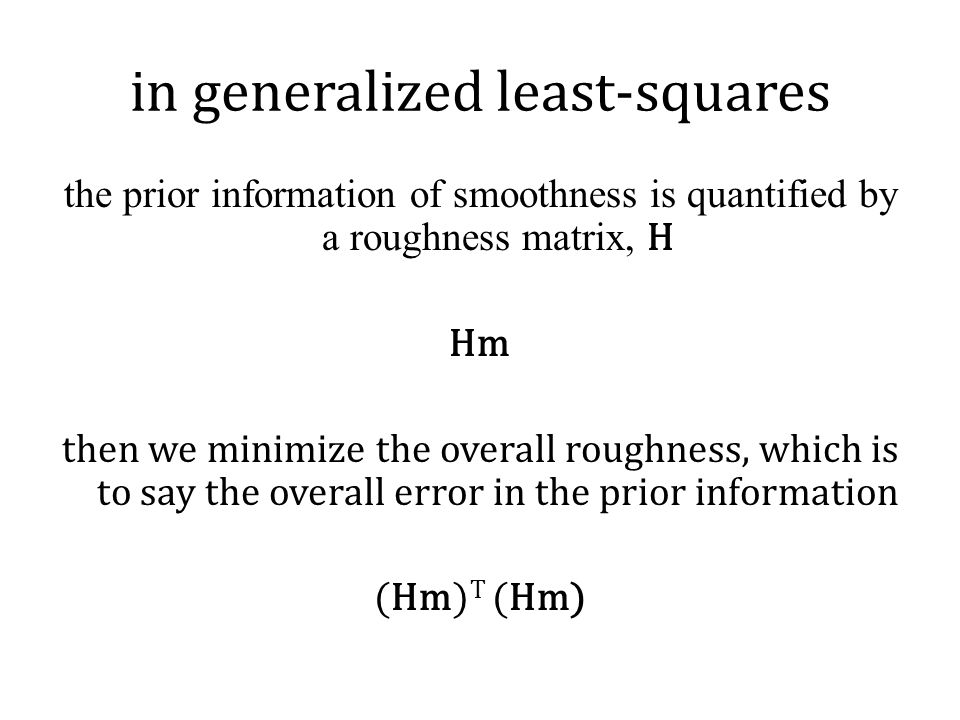 in generalized least-squares the prior information of smoothness is quantified by a roughness matrix, H Hm then we minimize the overall roughness, which is to say the overall error in the prior information (Hm) T (Hm)