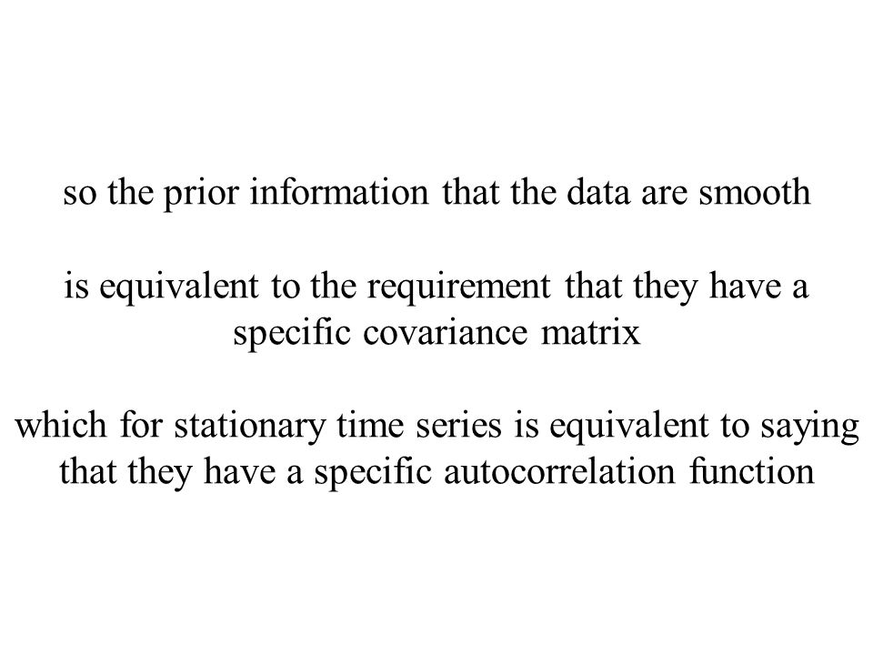 so the prior information that the data are smooth is equivalent to the requirement that they have a specific covariance matrix which for stationary time series is equivalent to saying that they have a specific autocorrelation function