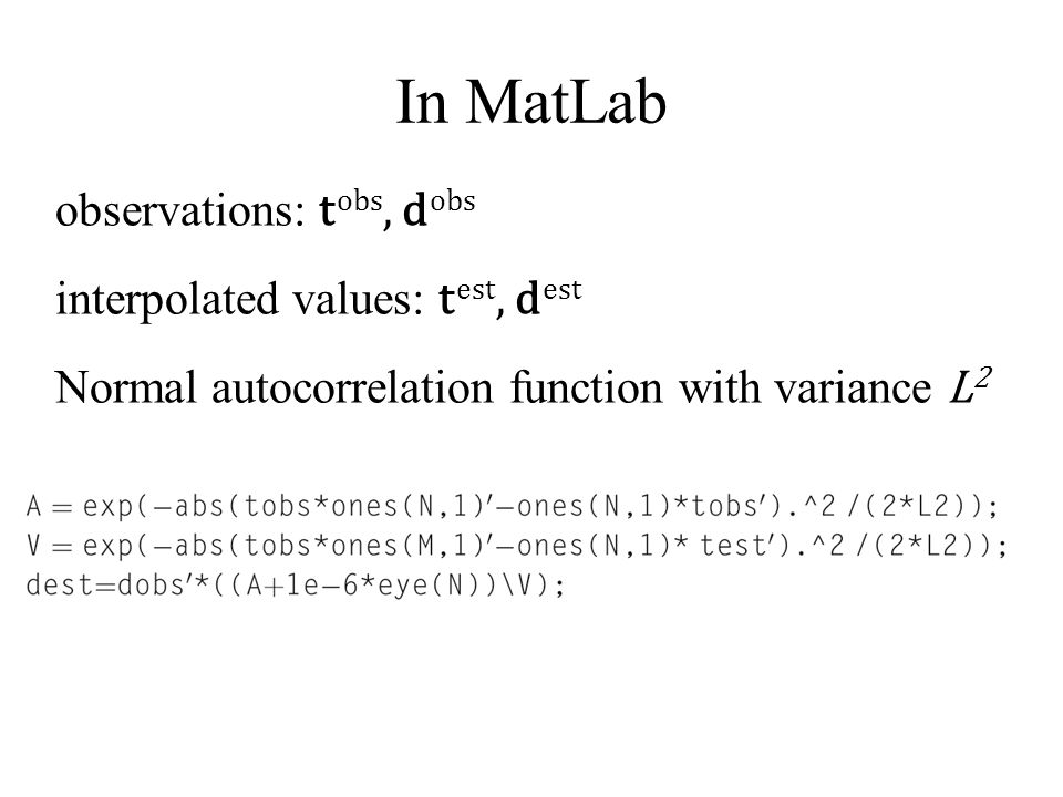 In MatLab observations: t obs, d obs interpolated values: t est, d est Normal autocorrelation function with variance L 2