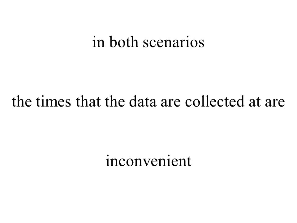 in both scenarios the times that the data are collected at are inconvenient