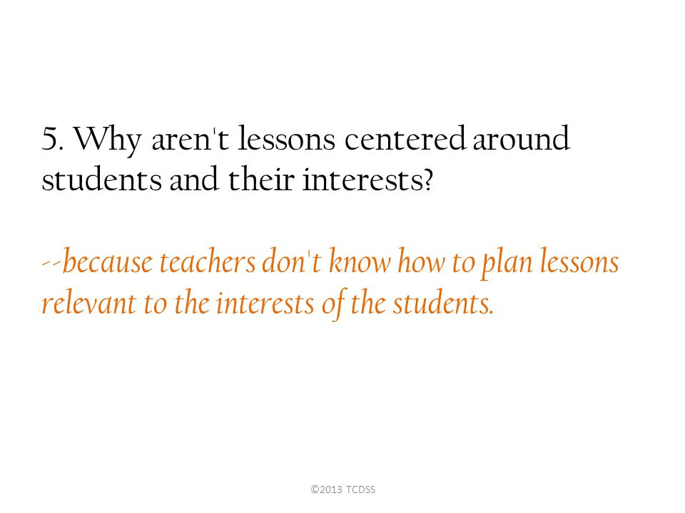 5. Why aren t lessons centered around students and their interests.