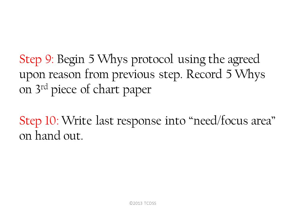 Step 9: Begin 5 Whys protocol using the agreed upon reason from previous step. Record 5 Whys on 3 rd piece of chart paper Step 10: Write last response