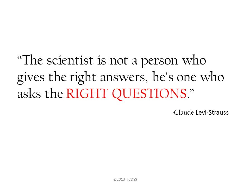 """The scientist is not a person who gives the right answers, he's one who asks the RIGHT QUESTIONS."" -Claude Levi-Strauss ©2013 TCDSS"