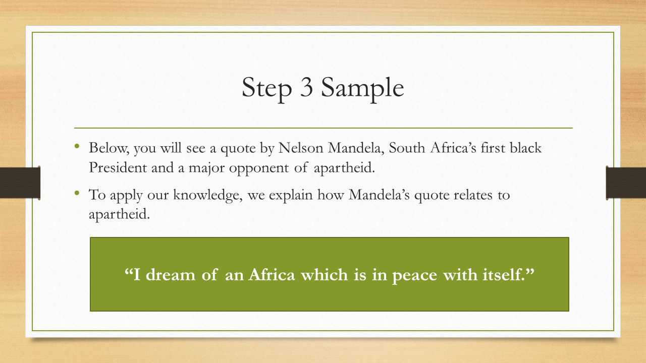 Step 3 Sample Below, you will see a quote by Nelson Mandela, South Africa's first black President and a major opponent of apartheid.