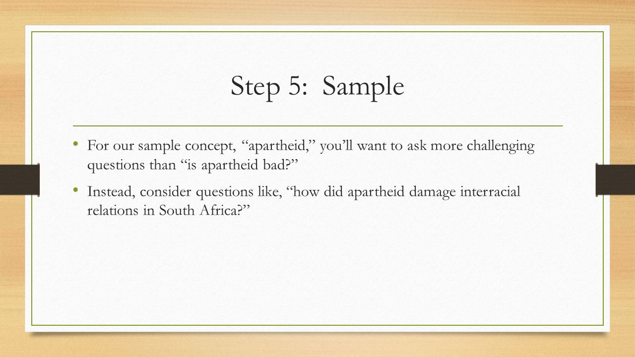 Step 5: Sample For our sample concept, apartheid, you'll want to ask more challenging questions than is apartheid bad Instead, consider questions like, how did apartheid damage interracial relations in South Africa
