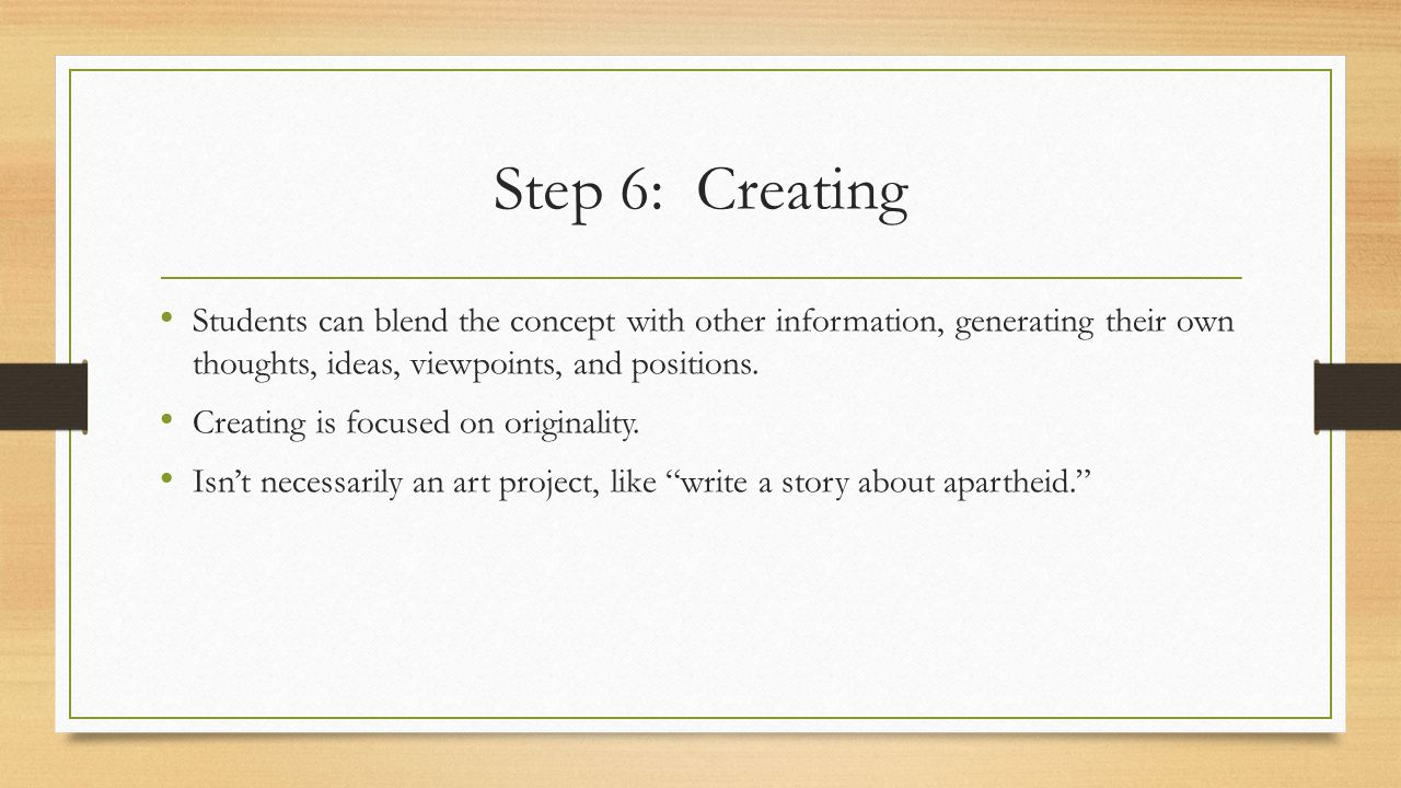Step 6: Creating Students can blend the concept with other information, generating their own thoughts, ideas, viewpoints, and positions.