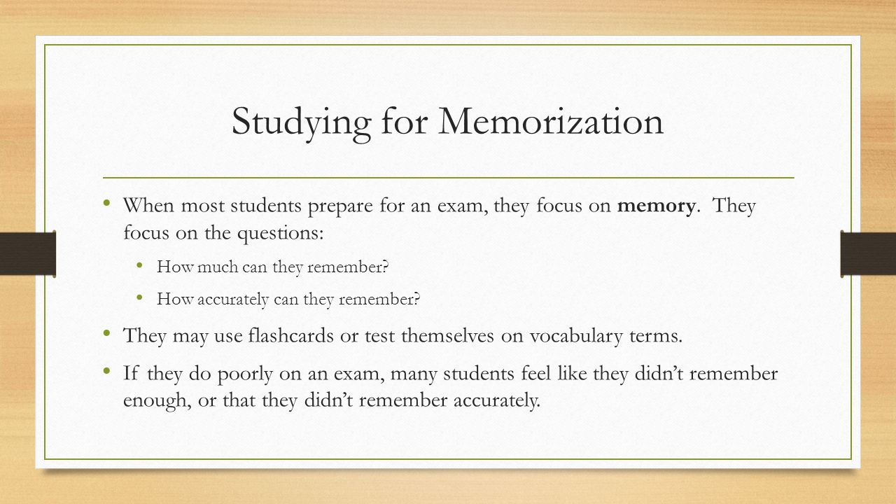 Studying for Memorization When most students prepare for an exam, they focus on memory.