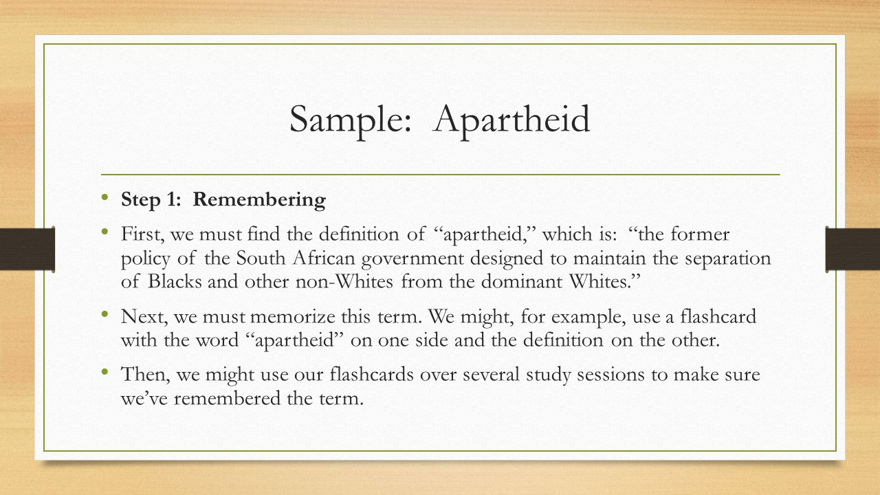 Sample: Apartheid Step 1: Remembering First, we must find the definition of apartheid, which is: the former policy of the South African government designed to maintain the separation of Blacks and other non-Whites from the dominant Whites. Next, we must memorize this term.