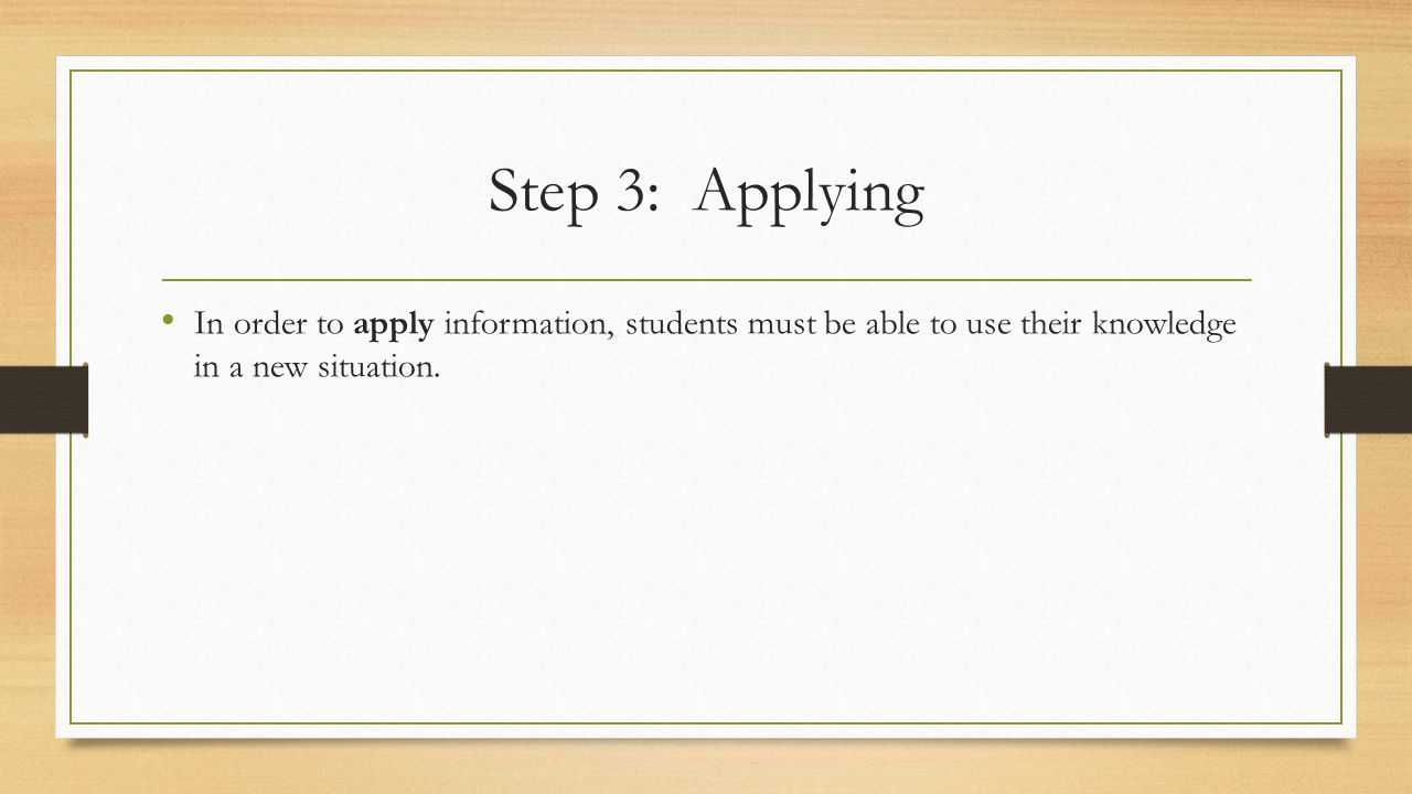 Step 3: Applying In order to apply information, students must be able to use their knowledge in a new situation.