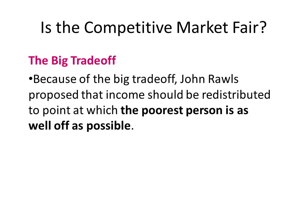 The Big Tradeoff Because of the big tradeoff, John Rawls proposed that income should be redistributed to point at which the poorest person is as well