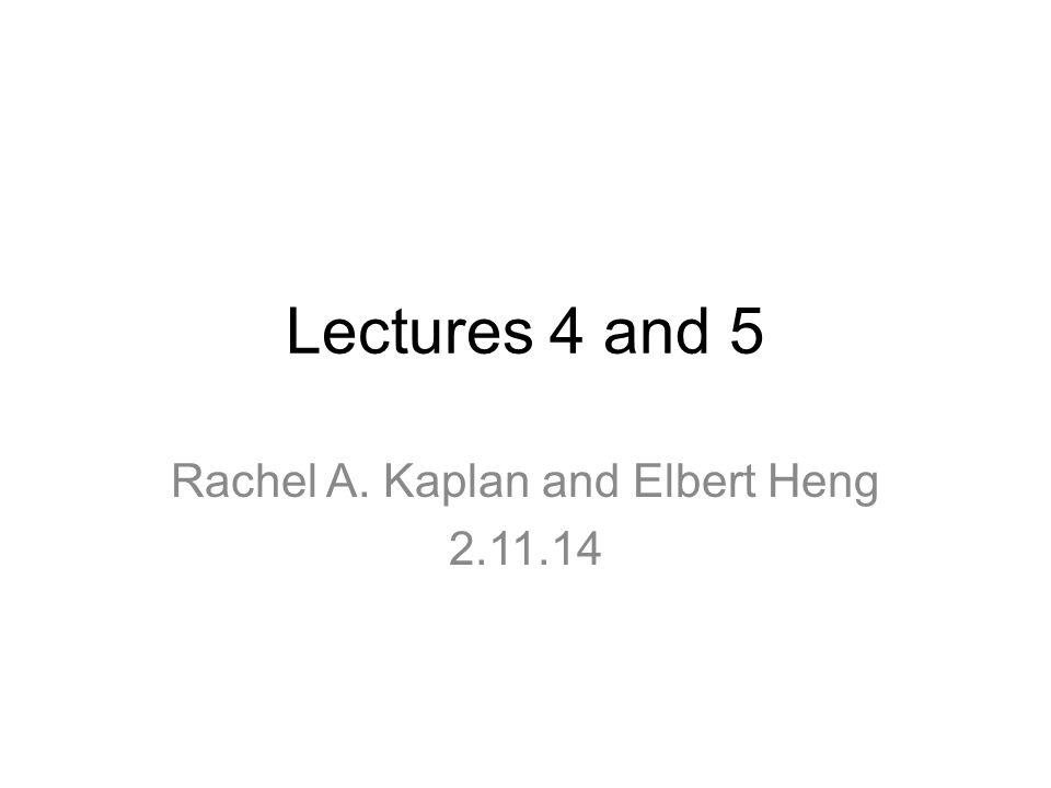 Lectures 4 and 5 Rachel A. Kaplan and Elbert Heng 2.11.14