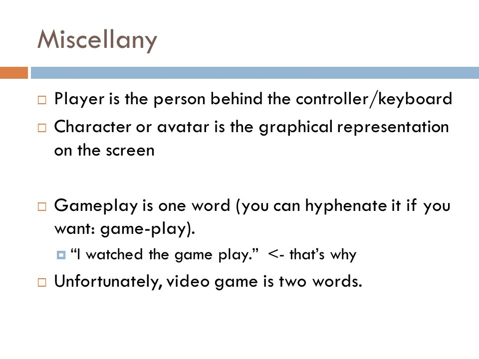 Miscellany  Player is the person behind the controller/keyboard  Character or avatar is the graphical representation on the screen  Gameplay is one word (you can hyphenate it if you want: game-play).