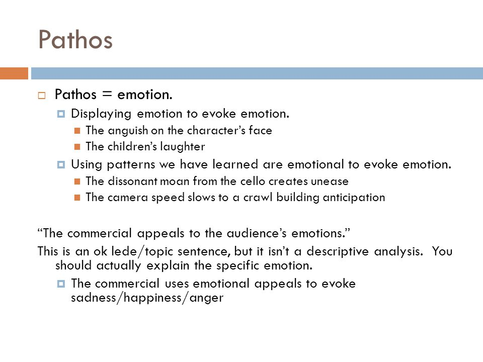Pathos  Pathos = emotion.  Displaying emotion to evoke emotion.