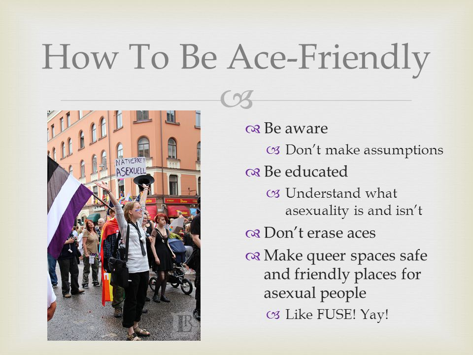  How To Be Ace-Friendly  Be aware  Don't make assumptions  Be educated  Understand what asexuality is and isn't  Don't erase aces  Make queer spaces safe and friendly places for asexual people  Like FUSE.