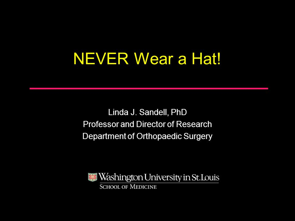 NEVER Wear a Hat! Linda J. Sandell, PhD Professor and Director of Research Department of Orthopaedic Surgery