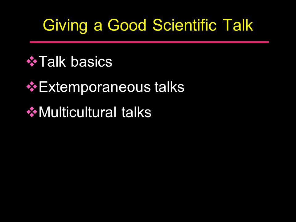 Giving a Good Scientific Talk  Talk basics  Extemporaneous talks  Multicultural talks