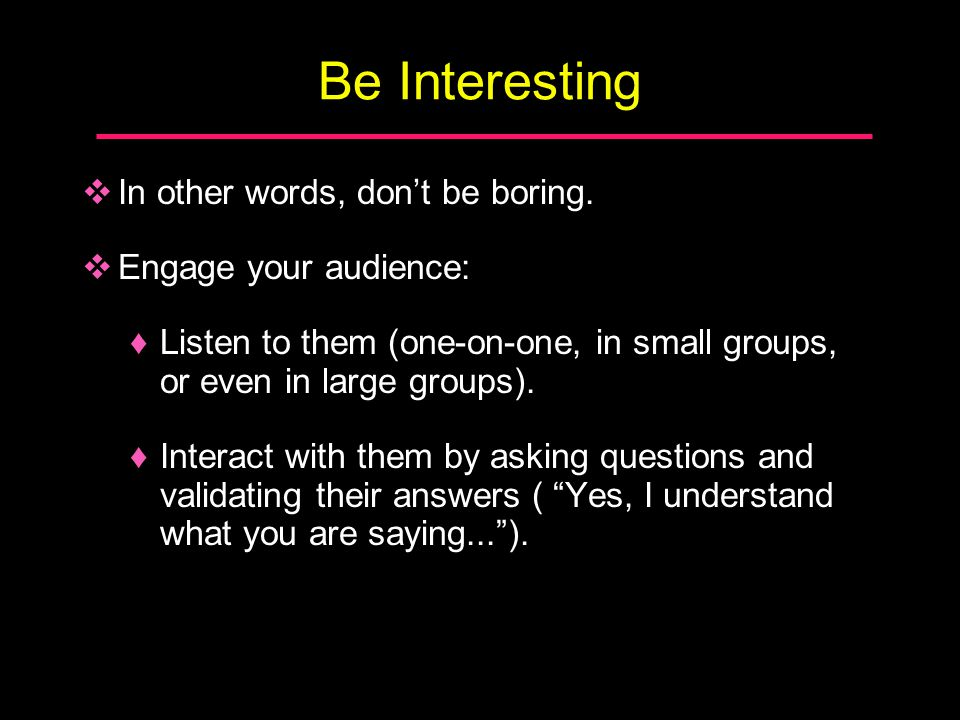 In other words, don't be boring.  Engage your audience: ♦Listen to them (one-on-one, in small groups, or even in large groups). ♦Interact with them