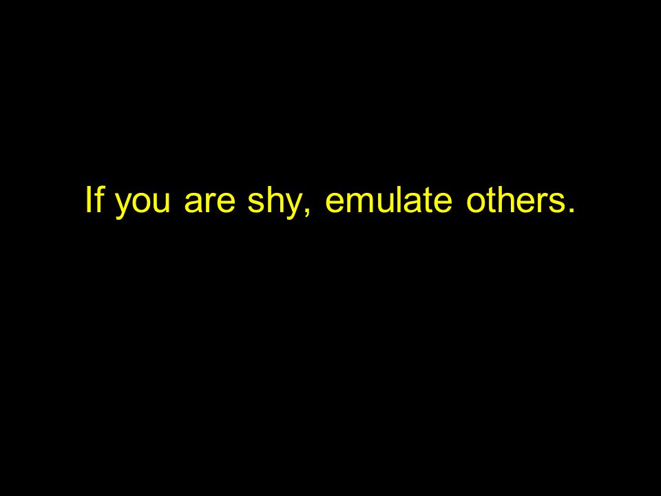 If you are shy, emulate others.