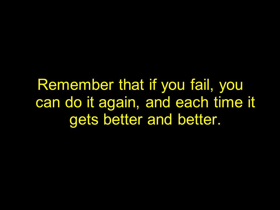 Remember that if you fail, you can do it again, and each time it gets better and better.