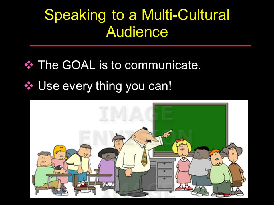 Speaking to a Multi-Cultural Audience  The GOAL is to communicate.  Use every thing you can!