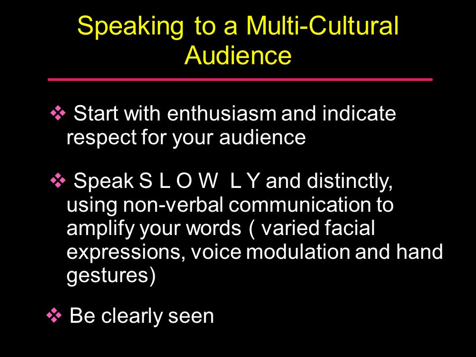 Speaking to a Multi-Cultural Audience  Start with enthusiasm and indicate respect for your audience  Speak S L O W L Y and distinctly, using non-ver