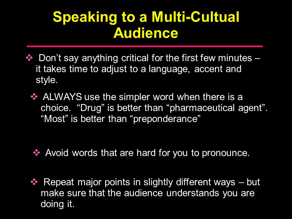 Speaking to a Multi-Cultual Audience  Don't say anything critical for the first few minutes – it takes time to adjust to a language, accent and style