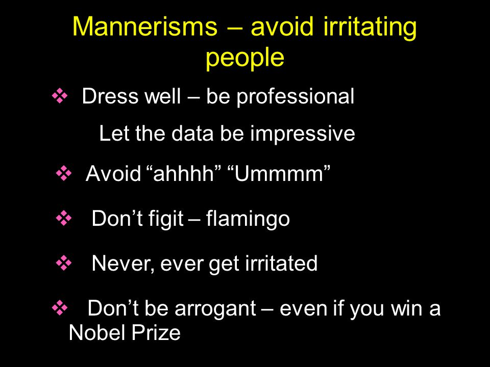 "Mannerisms – avoid irritating people  Avoid ""ahhhh"" ""Ummmm""  Dress well – be professional Let the data be impressive  Don't figit – flamingo  Neve"