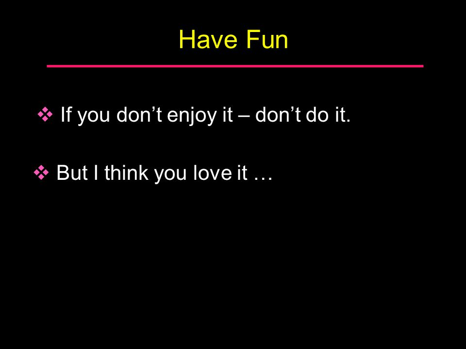 Have Fun  If you don't enjoy it – don't do it.  But I think you love it …