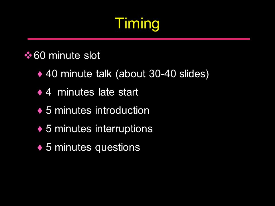 Timing  60 minute slot ♦40 minute talk (about 30-40 slides) ♦4 minutes late start ♦5 minutes introduction ♦5 minutes interruptions ♦5 minutes questio