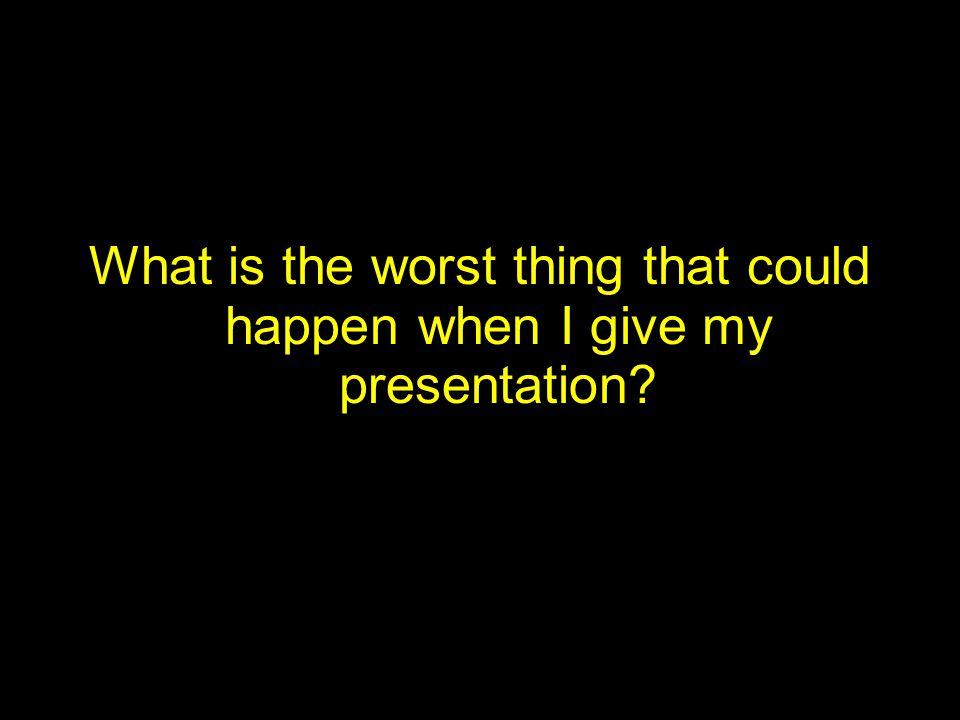What is the worst thing that could happen when I give my presentation?