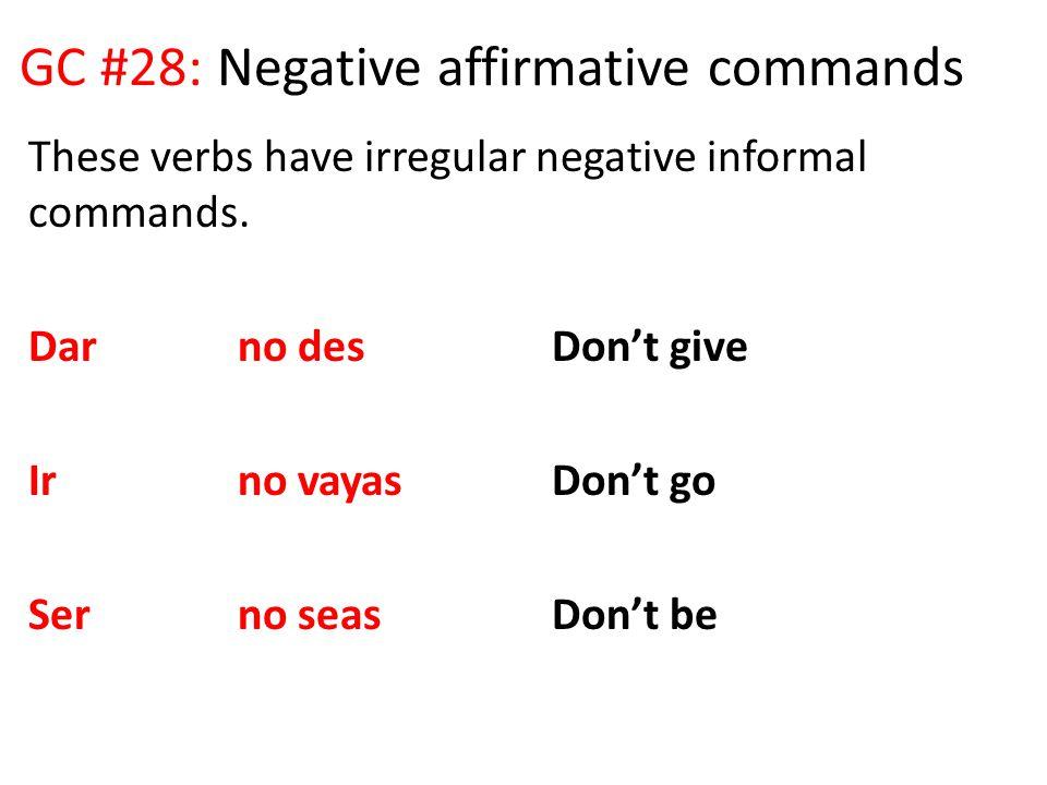 GC #28: Negative affirmative commands These verbs have irregular negative informal commands. Darno desDon't give Irno vayasDon't go Serno seasDon't be