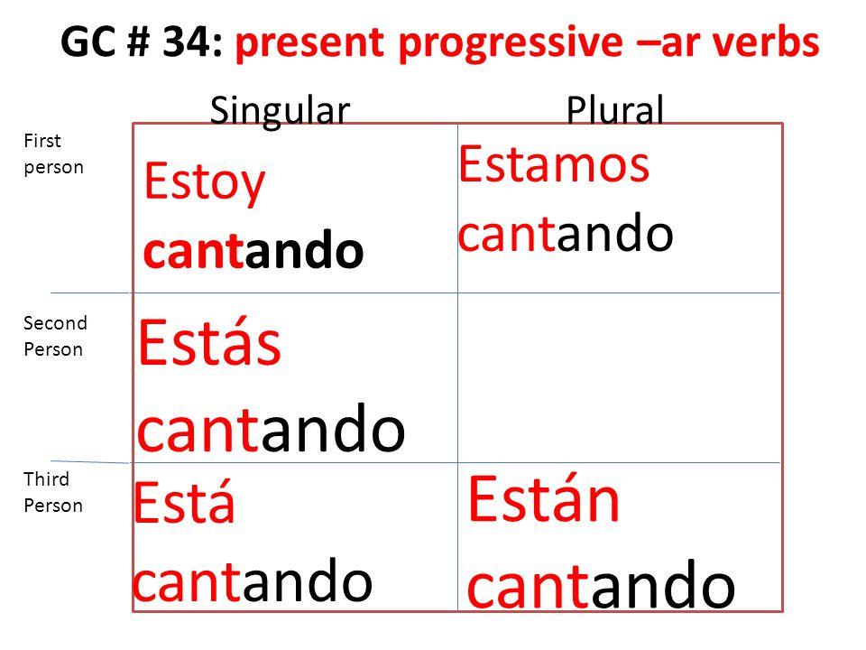 GC # 34: present progressive –ar verbs Estoy cantando Estás cantando Está cantando Estamos cantando Están cantando First person Second Person Third Pe
