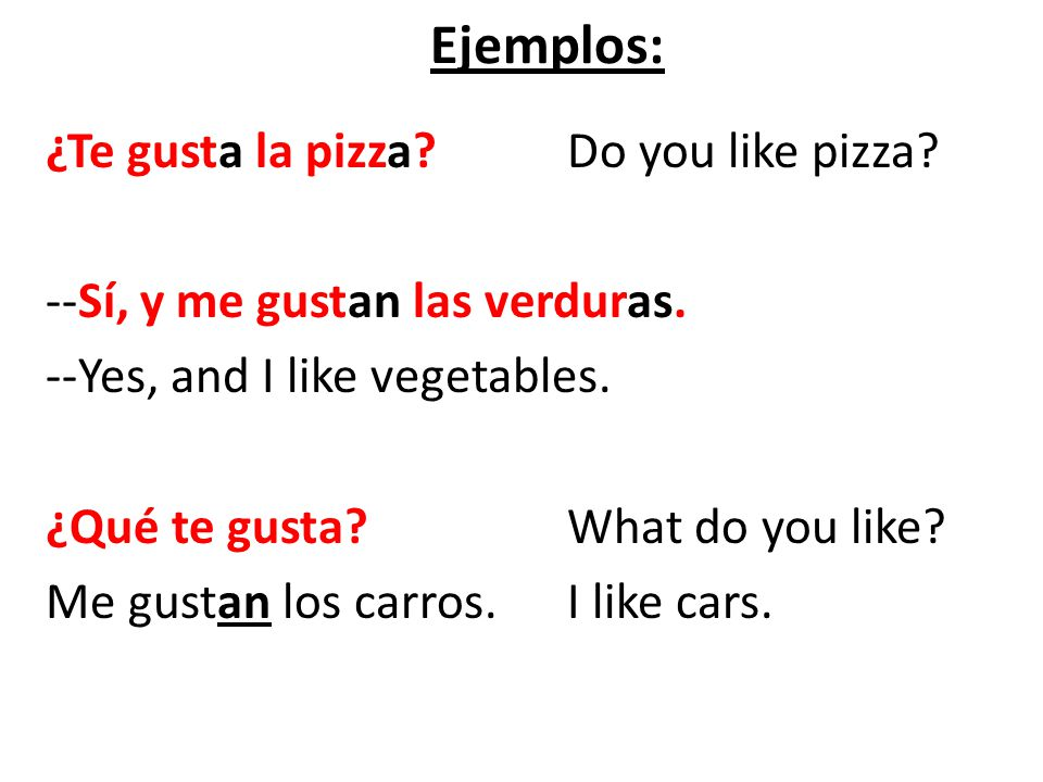 Ejemplos: ¿Te gusta la pizza? Do you like pizza? --Sí, y me gustan las verduras. --Yes, and I like vegetables. ¿Qué te gusta? What do you like? Me gus