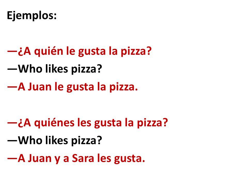 Ejemplos: —¿A quién le gusta la pizza? —Who likes pizza? —A Juan le gusta la pizza. —¿A quiénes les gusta la pizza? —Who likes pizza? —A Juan y a Sara